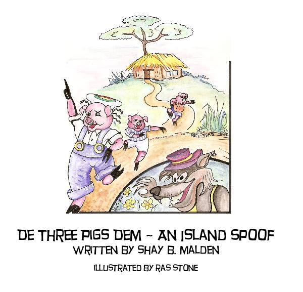 View De Three Pigs Dem ~ An Island Spoof by Shay B. Malden, Illustrated by Ras Stone