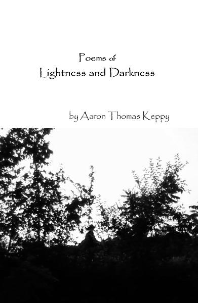 View Poems of Lightness and Darkness by Aaron Thomas Keppy